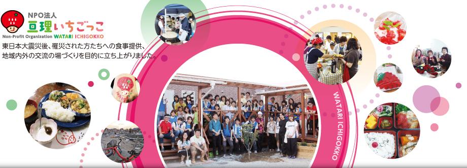 NPO法人【亘理いちごっこ】は東日本大震災後、罹災された方たちへの食事提供、地域内外の交流の場づくりを目的に立ち上がりました